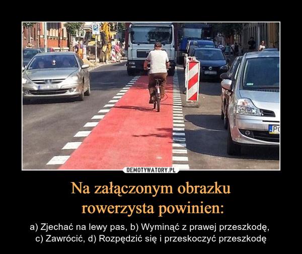 Na załączonym obrazku rowerzysta powinien: – a) Zjechać na lewy pas, b) Wyminąć z prawej przeszkodę, c) Zawrócić, d) Rozpędzić się i przeskoczyć przeszkodę