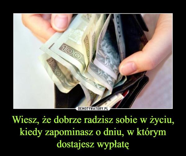 Wiesz, że dobrze radzisz sobie w życiu, kiedy zapominasz o dniu, w którym dostajesz wypłatę –