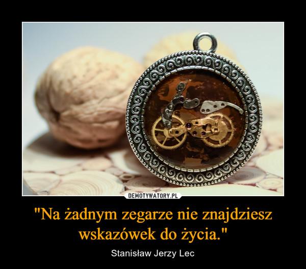 """""""Na żadnym zegarze nie znajdziesz wskazówek do życia."""" – Stanisław Jerzy Lec"""