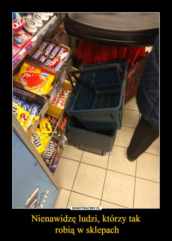 Nienawidzę ludzi, którzy tak robią w sklepach –