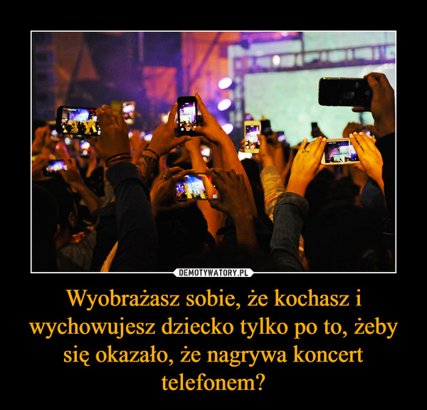 Wyobrażasz sobie, że kochasz i wychowujesz dziecko tylko po to, żeby się okazało, że nagrywa koncert telefonem? –
