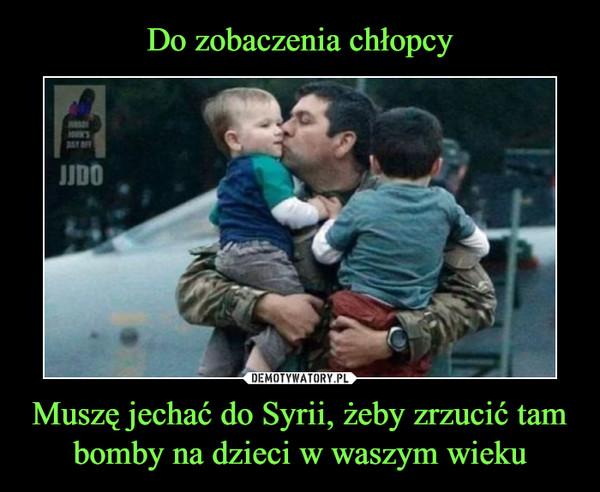Muszę jechać do Syrii, żeby zrzucić tam bomby na dzieci w waszym wieku –