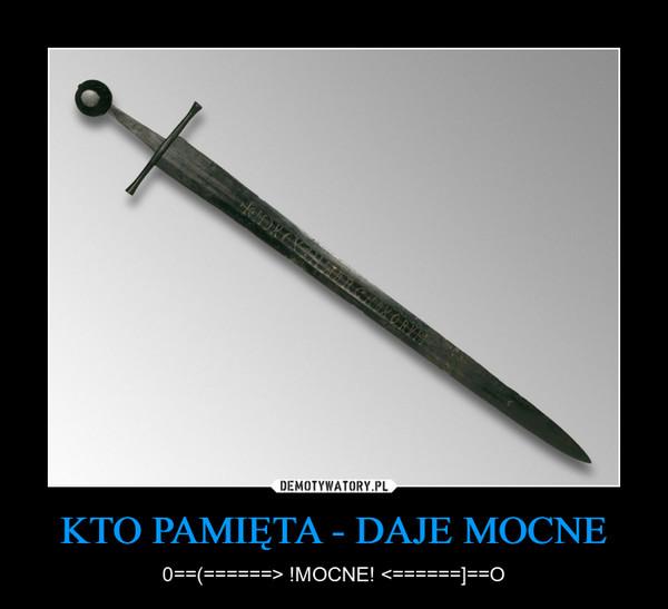 KTO PAMIĘTA - DAJE MOCNE – 0==(======> !MOCNE! <======]==O