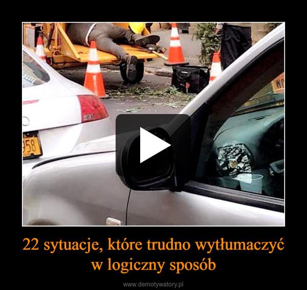 22 sytuacje, które trudno wytłumaczyćw logiczny sposób –