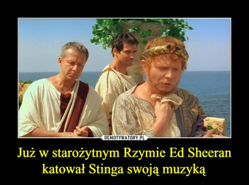 Już w starożytnym Rzymie Ed Sheeran katował Stinga swoją muzyką