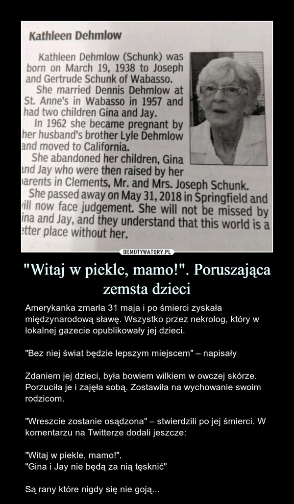 """Witaj w piekle, mamo!"". Poruszająca zemsta dzieci – Amerykanka zmarła 31 maja i po śmierci zyskała międzynarodową sławę. Wszystko przez nekrolog, który w lokalnej gazecie opublikowały jej dzieci.""Bez niej świat będzie lepszym miejscem"" – napisałyZdaniem jej dzieci, była bowiem wilkiem w owczej skórze. Porzuciła je i zajęła sobą. Zostawiła na wychowanie swoim rodzicom.""Wreszcie zostanie osądzona"" – stwierdzili po jej śmierci. W komentarzu na Twitterze dodali jeszcze:""Witaj w piekle, mamo!"".""Gina i Jay nie będą za nią tęsknić""Są rany które nigdy się nie goją... Kathleen Dehmlow Kathleen Dehmlow (Schunk) was born on March 19, 1938 to Joseph and Gertrude Schunk of Wabasso. She married Dennis Dehmlow at St. Anne's in Wabasso in 1957 and had two children Gina and Jay. In 1962 she became pregnant by her husband's brother Lyle Dehmlow and moved to California. She abandoned her children, Gina Ind Jay who were then raised by her )arents in Clements, Mr. and Mrs. Joseph Schunk. She passed away on May 31, 2018 in Springfield and (ill now face judgement. She will not be missed by ina and Jay, and they understand that this world is a ?tter place without her."
