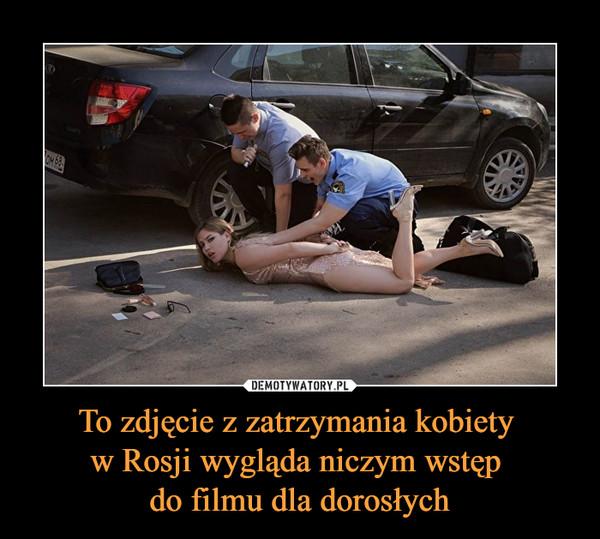To zdjęcie z zatrzymania kobiety w Rosji wygląda niczym wstęp do filmu dla dorosłych –