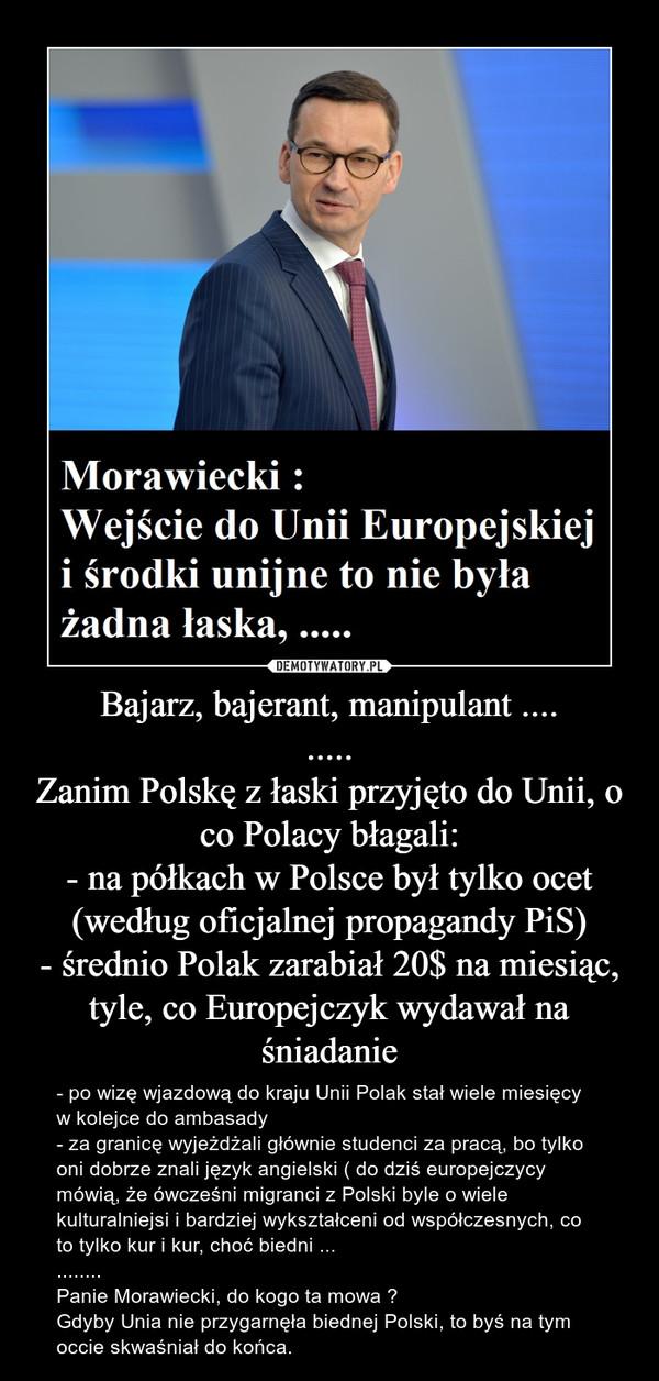 Bajarz, bajerant, manipulant .........Zanim Polskę z łaski przyjęto do Unii, o co Polacy błagali:- na półkach w Polsce był tylko ocet (według oficjalnej propagandy PiS)- średnio Polak zarabiał 20$ na miesiąc, tyle, co Europejczyk wydawał na śniadanie – - po wizę wjazdową do kraju Unii Polak stał wiele miesięcy w kolejce do ambasady- za granicę wyjeżdżali głównie studenci za pracą, bo tylko oni dobrze znali język angielski ( do dziś europejczycy mówią, że ówcześni migranci z Polski byle o wiele kulturalniejsi i bardziej wykształceni od współczesnych, co to tylko kur i kur, choć biedni ...........Panie Morawiecki, do kogo ta mowa ?Gdyby Unia nie przygarnęła biednej Polski, to byś na tym occie skwaśniał do końca.