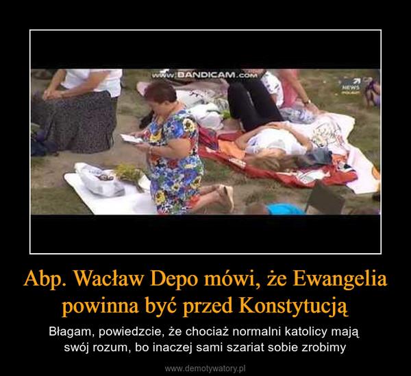 Abp. Wacław Depo mówi, że Ewangelia powinna być przed Konstytucją – Błagam, powiedzcie, że chociaż normalni katolicy mają swój rozum, bo inaczej sami szariat sobie zrobimy