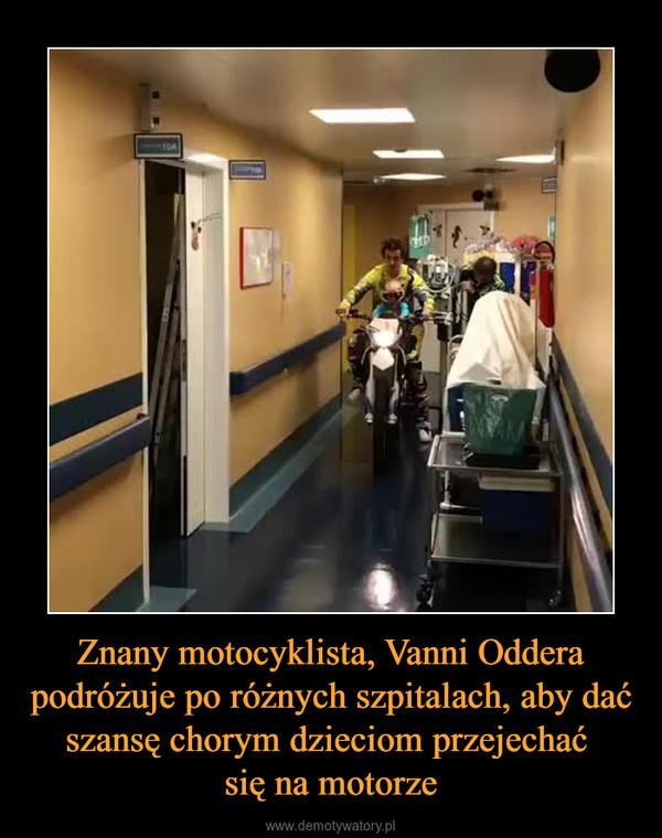 Znany motocyklista, Vanni Oddera podróżuje po różnych szpitalach, aby dać szansę chorym dzieciom przejechać się na motorze –