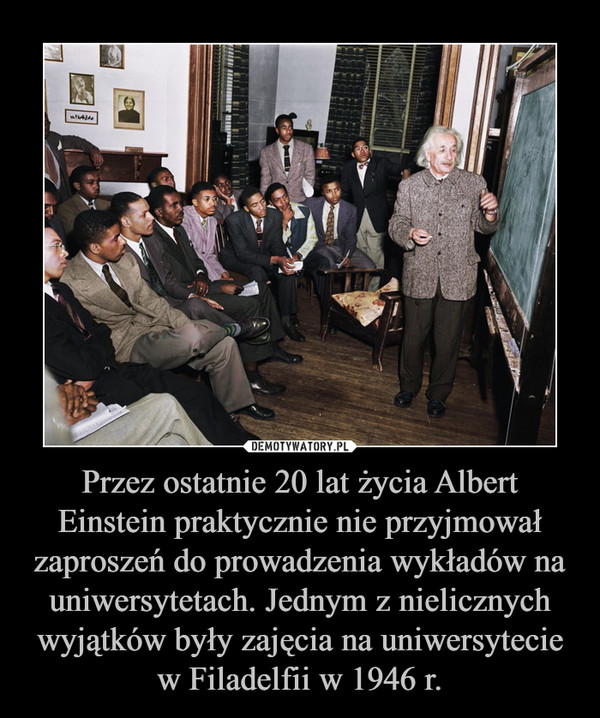 Przez ostatnie 20 lat życia Albert Einstein praktycznie nie przyjmował zaproszeń do prowadzenia wykładów na uniwersytetach. Jednym z nielicznych wyjątków były zajęcia na uniwersytecie w Filadelfii w 1946 r. –