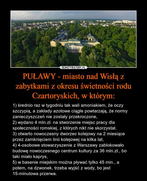 PUŁAWY - miasto nad Wisłą z zabytkami z okresu świetności rodu Czartoryskich, w którym: