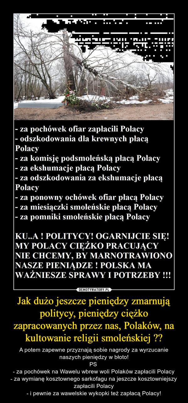 Jak dużo jeszcze pieniędzy zmarnują politycy, pieniędzy ciężko zapracowanych przez nas, Polaków, na kultowanie religii smoleńskiej ?? – A potem zapewne przyznają sobie nagrody za wyrzucanie naszych pieniędzy w błoto!PS - za pochówek na Wawelu wbrew woli Polaków zapłacili Polacy- za wymianę kosztownego sarkofagu na jeszcze kosztowniejszy zapłacili Polacy- i pewnie za wawelskie wykopki też zapłacą Polacy!