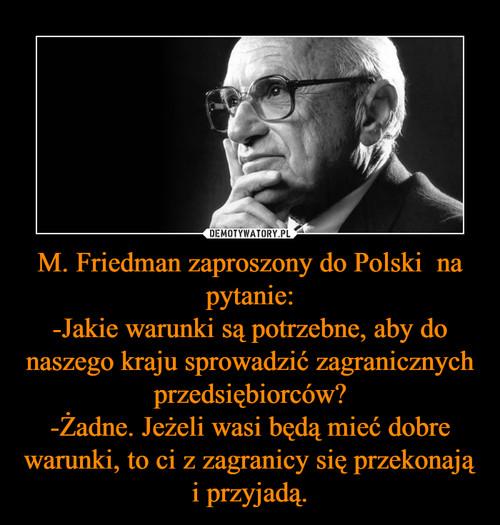 M. Friedman zaproszony do Polski  na pytanie: -Jakie warunki są potrzebne, aby do naszego kraju sprowadzić zagranicznych przedsiębiorców? -Żadne. Jeżeli wasi będą mieć dobre warunki, to ci z zagranicy się przekonają i przyjadą.