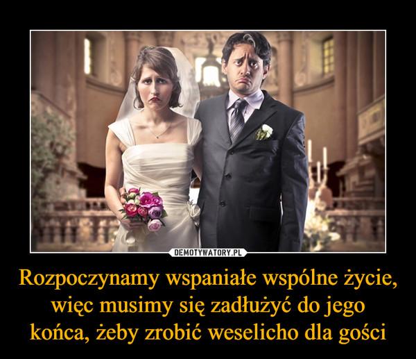 Rozpoczynamy wspaniałe wspólne życie, więc musimy się zadłużyć do jego końca, żeby zrobić weselicho dla gości –