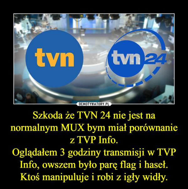 Szkoda że TVN 24 nie jest na normalnym MUX bym miał porównanie z TVP Info.Oglądałem 3 godziny transmisji w TVP Info, owszem było parę flag i haseł.Ktoś manipuluje i robi z igły widły. –