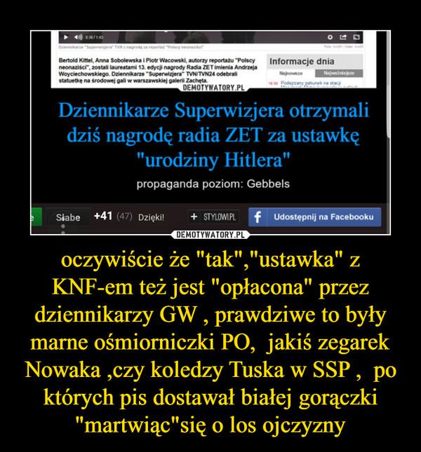"""oczywiście że """"tak"""",""""ustawka"""" z KNF-em też jest """"opłacona"""" przez dziennikarzy GW , prawdziwe to były marne ośmiorniczki PO,  jakiś zegarek Nowaka ,czy koledzy Tuska w SSP ,  po których pis dostawał białej gorączki """"martwiąc""""się o los ojczyzny –"""