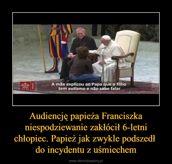 Audiencję papieża Franciszka niespodziewanie zakłócił 6-letni chłopiec. Papież jak zwykle podszedł do incydentu z uśmiechem –