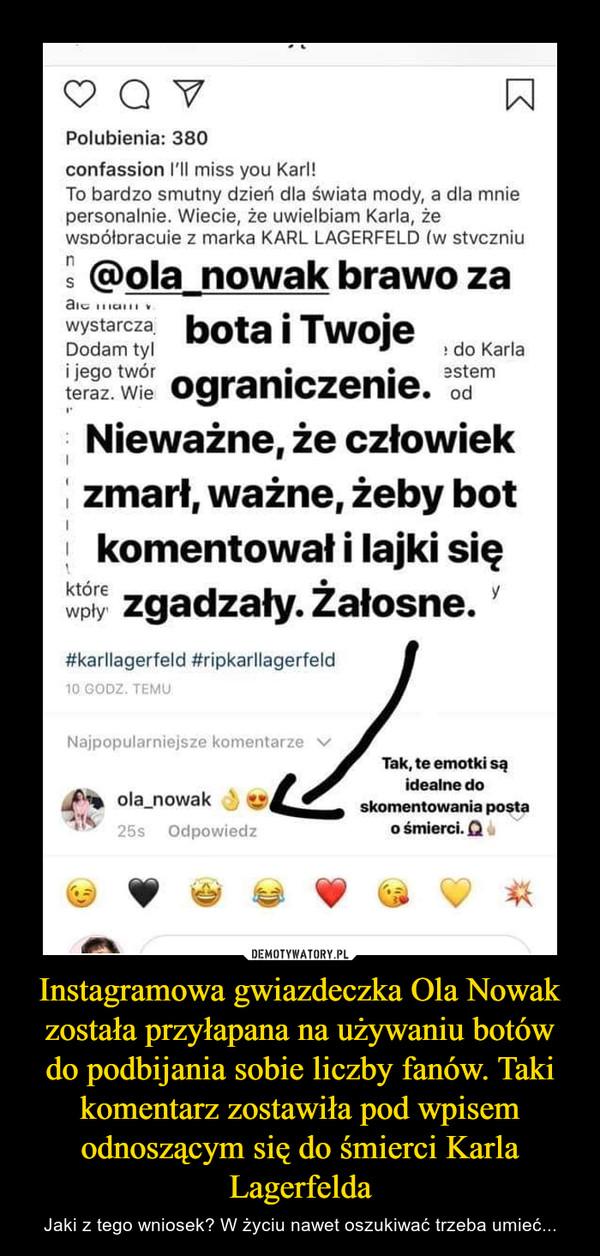 Instagramowa gwiazdeczka Ola Nowak została przyłapana na używaniu botów do podbijania sobie liczby fanów. Taki komentarz zostawiła pod wpisem odnoszącym się do śmierci Karla Lagerfelda – Jaki z tego wniosek? W życiu nawet oszukiwać trzeba umieć...