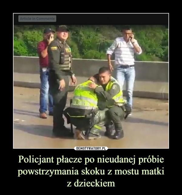 Policjant płacze po nieudanej próbie powstrzymania skoku z mostu matkiz dzieckiem –