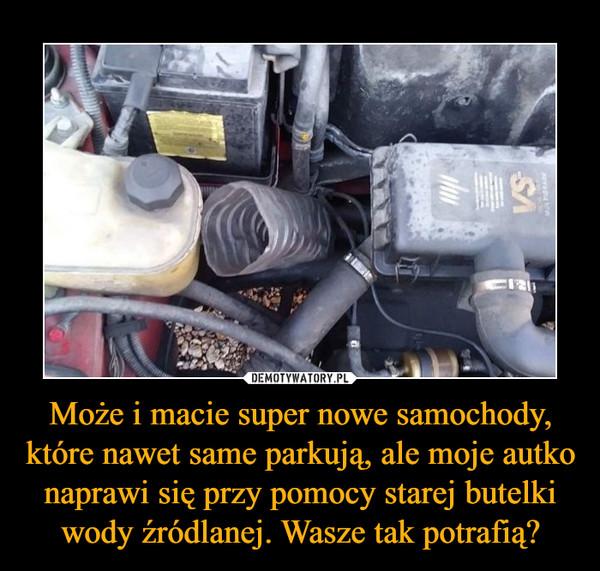 Może i macie super nowe samochody, które nawet same parkują, ale moje autko naprawi się przy pomocy starej butelki wody źródlanej. Wasze tak potrafią? –