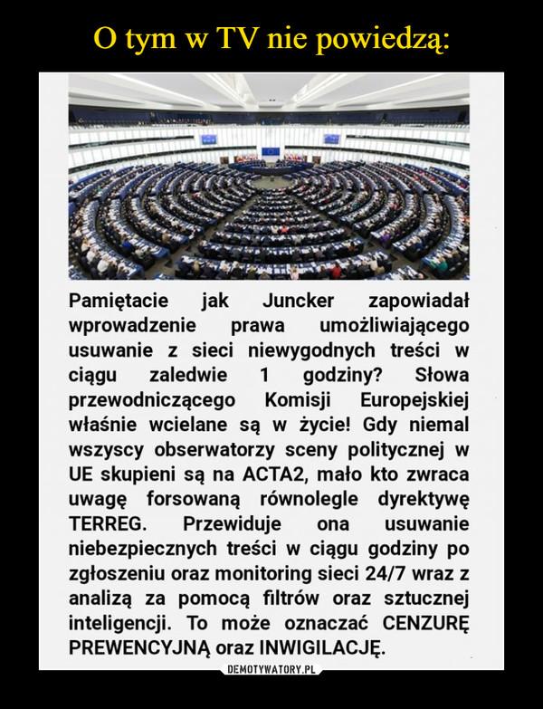 –  Pamiętacie jak Juncker zapowiadałwprowadzenie prawa umożliwiającegousuwanie z sieci niewygodnych treści wciągu zaledwie 1 godziny? Słowaprzewodniczącego Komisji Europejskiejwłaśnie wcielane są w życie! Gdy niemalwszyscy obserwatorzy sceny politycznej wUE skupieni są na ACTA2, mało kto zwracauwagę forsowaną rownolegle dyrektywęTERREG. Przewiduje ona usuwanieniebezpiecznych tresci w ciągu godziny pozgłoszeniu oraz monitoring sieci 24/7 wraz zanalizą za pomocą filtrów oraz sztucznejinteligencji. To może oznaczać CENZURĘPREWENCYJNA oraz INWIGILACJĘ.