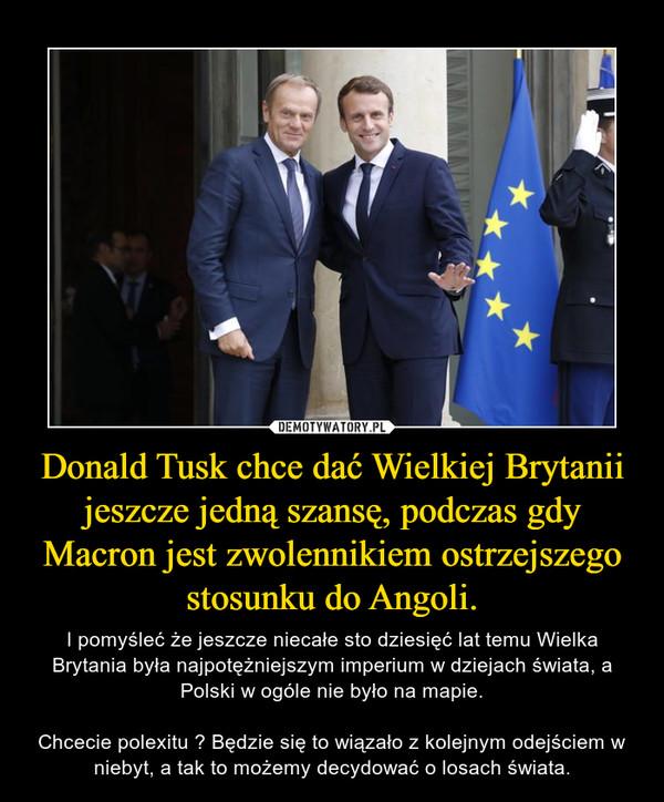 Donald Tusk chce dać Wielkiej Brytanii jeszcze jedną szansę, podczas gdy Macron jest zwolennikiem ostrzejszego stosunku do Angoli.