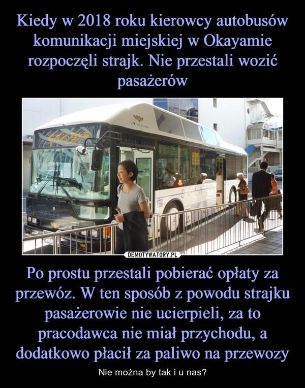 Po prostu przestali pobierać opłaty za przewóz. W ten sposób z powodu strajku pasażerowie nie ucierpieli, za to pracodawca nie miał przychodu, a dodatkowo płacił za paliwo na przewozy – Nie można by tak i u nas?