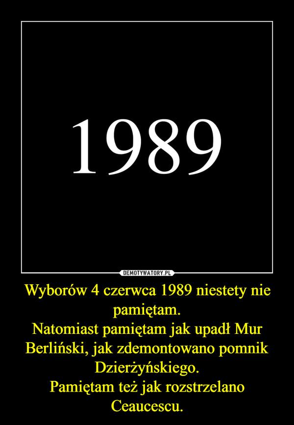 Wyborów 4 czerwca 1989 niestety nie pamiętam.Natomiast pamiętam jak upadł Mur Berliński, jak zdemontowano pomnik Dzierżyńskiego.Pamiętam też jak rozstrzelano Ceaucescu. –