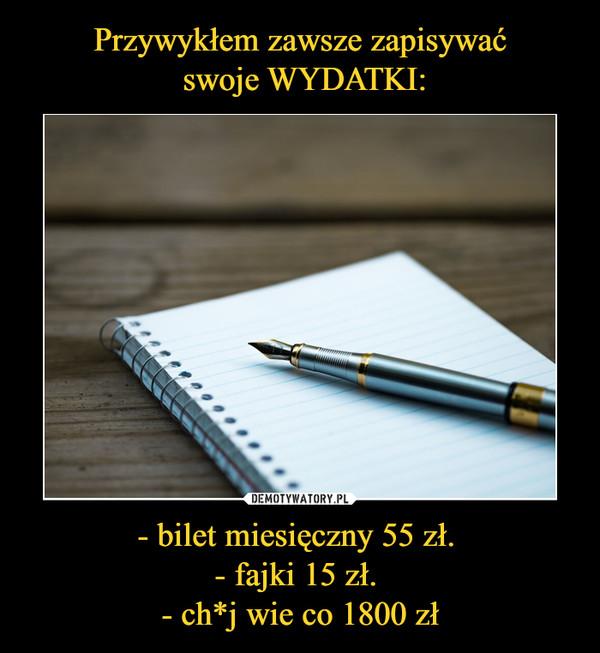- bilet miesięczny 55 zł. - fajki 15 zł. - ch*j wie co 1800 zł –