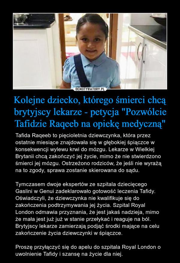 """Kolejne dziecko, którego śmierci chcą brytyjscy lekarze - petycja """"Pozwólcie Tafidzie Raqeeb na opiekę medyczną"""" – Tafida Raqeeb to pięcioletnia dziewczynka, która przez ostatnie miesiące znajdowała się w głębokiej śpiączce w konsekwencji wylewu krwi do mózgu. Lekarze w Wielkiej Brytanii chcą zakończyć jej życie, mimo że nie stwierdzono śmierci jej mózgu. Ostrzeżono rodziców, że jeśli nie wyrażą na to zgody, sprawa zostanie skierowana do sądu.Tymczasem dwoje ekspertów ze szpitala dziecięcego Gaslini w Genui zadeklarowało gotowość leczenia Tafidy. Oświadczyli, że dziewczynka nie kwalifikuje się do zakończenia podtrzymywania jej życia. Szpital Royal London odmawia przyznania, że jest jakaś nadzieja, mimo że mała jest już już w stanie przełykać i reaguje na ból. Brytyjscy lekarze zamierzają podjąć środki mające na celu zakończenie życia dziewczynki w śpiączce. Proszę przyłączyć się do apelu do szpitala Royal London o uwolnienie Tafidy i szansę na życie dla niej."""