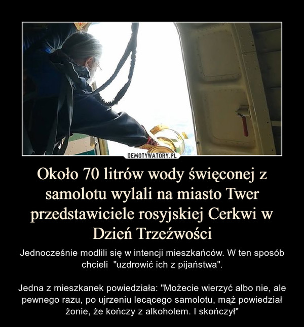 """Około 70 litrów wody święconej z samolotu wylali na miasto Twer przedstawiciele rosyjskiej Cerkwi w Dzień Trzeźwości – Jednocześnie modlili się w intencji mieszkańców. W ten sposób chcieli  """"uzdrowić ich z pijaństwa"""".Jedna z mieszkanek powiedziała: """"Możecie wierzyć albo nie, ale pewnego razu, po ujrzeniu lecącego samolotu, mąż powiedział żonie, że kończy z alkoholem. I skończył"""""""