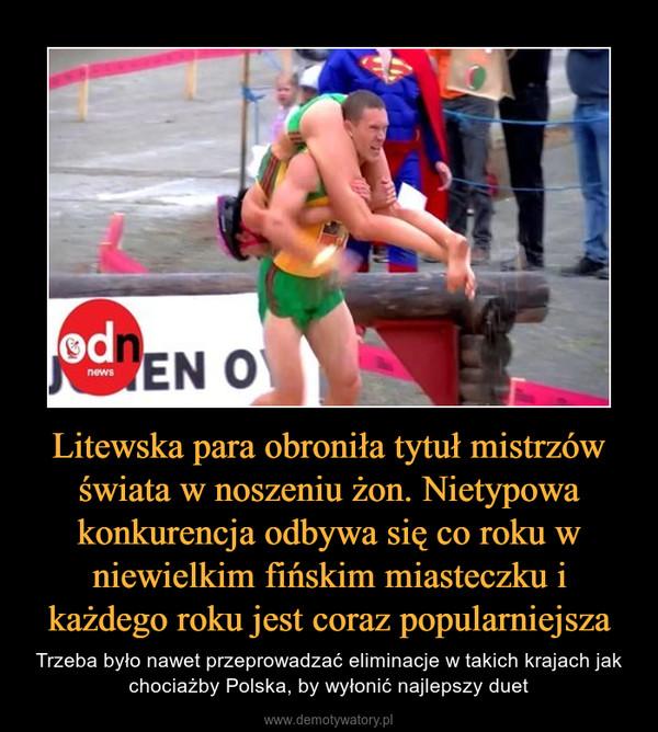 Litewska para obroniła tytuł mistrzów świata w noszeniu żon. Nietypowa konkurencja odbywa się co roku w niewielkim fińskim miasteczku i każdego roku jest coraz popularniejsza – Trzeba było nawet przeprowadzać eliminacje w takich krajach jak chociażby Polska, by wyłonić najlepszy duet
