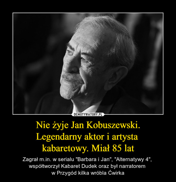 """Nie żyje Jan Kobuszewski.Legendarny aktor i artysta kabaretowy. Miał 85 lat – Zagrał m.in. w serialu """"Barbara i Jan"""", """"Alternatywy 4"""", współtworzył Kabaret Dudek oraz był narratorem w Przygód kilka wróbla Ćwirka"""