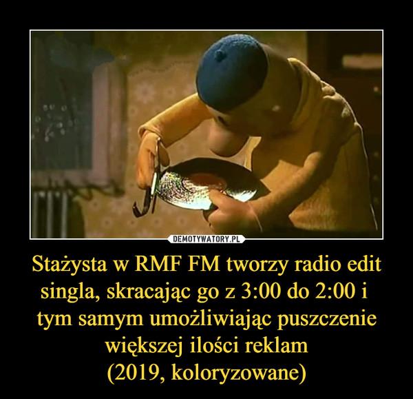 Stażysta w RMF FM tworzy radio edit singla, skracając go z 3:00 do 2:00 i tym samym umożliwiając puszczenie większej ilości reklam(2019, koloryzowane) –