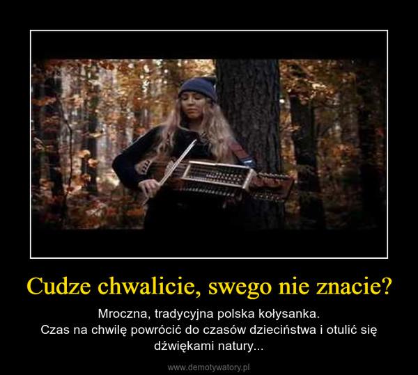 Cudze chwalicie, swego nie znacie? – Mroczna, tradycyjna polska kołysanka.Czas na chwilę powrócić do czasów dzieciństwa i otulić się dźwiękami natury...