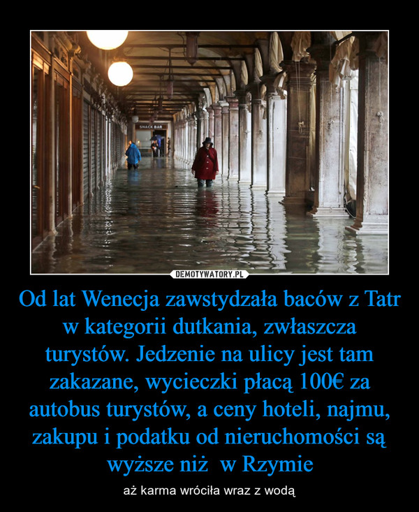 Od lat Wenecja zawstydzała baców z Tatr w kategorii dutkania, zwłaszcza turystów. Jedzenie na ulicy jest tam zakazane, wycieczki płacą 100€ za autobus turystów, a ceny hoteli, najmu, zakupu i podatku od nieruchomości są wyższe niż  w Rzymie – aż karma wróciła wraz z wodą