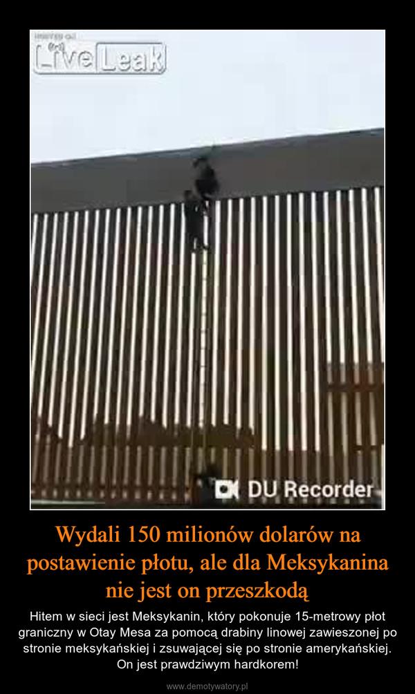 Wydali 150 milionów dolarów na postawienie płotu, ale dla Meksykanina nie jest on przeszkodą – Hitem w sieci jest Meksykanin, który pokonuje 15-metrowy płot graniczny w Otay Mesa za pomocą drabiny linowej zawieszonej po stronie meksykańskiej i zsuwającej się po stronie amerykańskiej. On jest prawdziwym hardkorem!