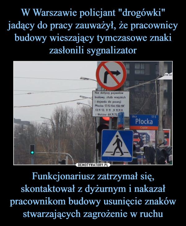 Funkcjonariusz zatrzymał się, skontaktował z dyżurnym i nakazał pracownikom budowy usunięcie znaków stwarzających zagrożenie w ruchu –