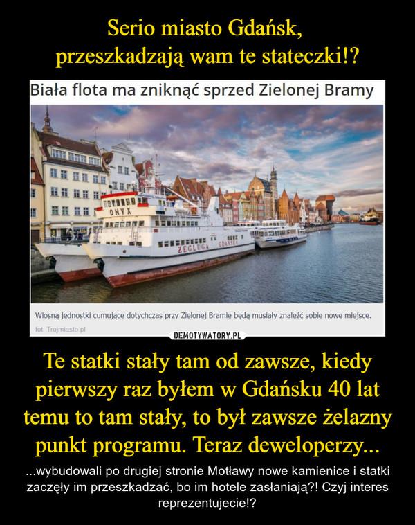 Te statki stały tam od zawsze, kiedy pierwszy raz byłem w Gdańsku 40 lat temu to tam stały, to był zawsze żelazny punkt programu. Teraz deweloperzy... – ...wybudowali po drugiej stronie Motławy nowe kamienice i statki zaczęły im przeszkadzać, bo im hotele zasłaniają?! Czyj interes reprezentujecie!?