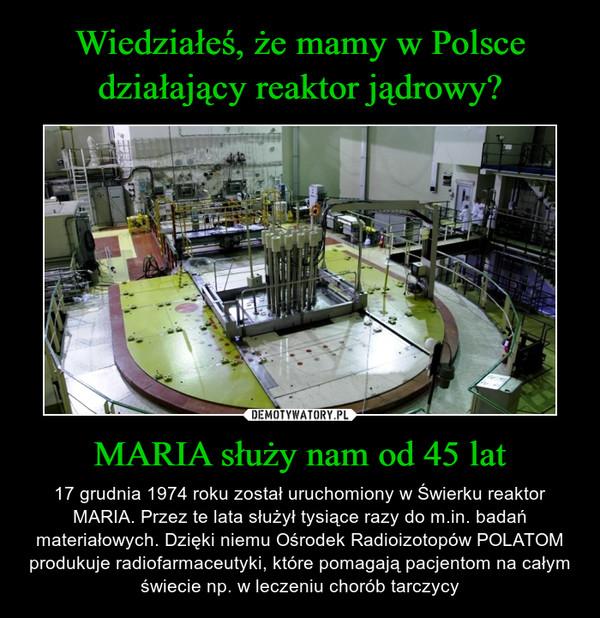 MARIA służy nam od 45 lat – 17 grudnia 1974 roku został uruchomiony w Świerku reaktor MARIA. Przez te lata służył tysiące razy do m.in. badań materiałowych. Dzięki niemu Ośrodek Radioizotopów POLATOM produkuje radiofarmaceutyki, które pomagają pacjentom na całym świecie np. w leczeniu chorób tarczycy