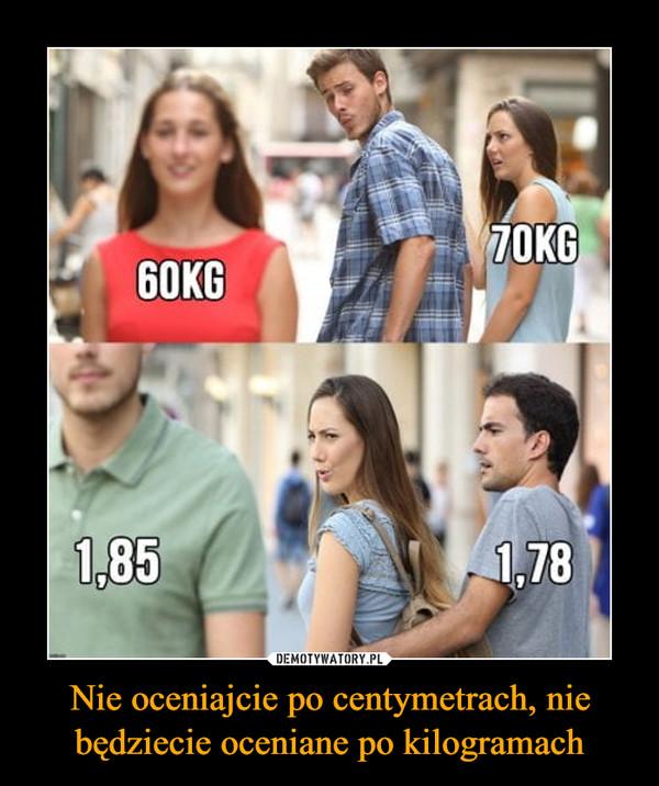 Nie oceniajcie po centymetrach, nie będziecie oceniane po kilogramach –