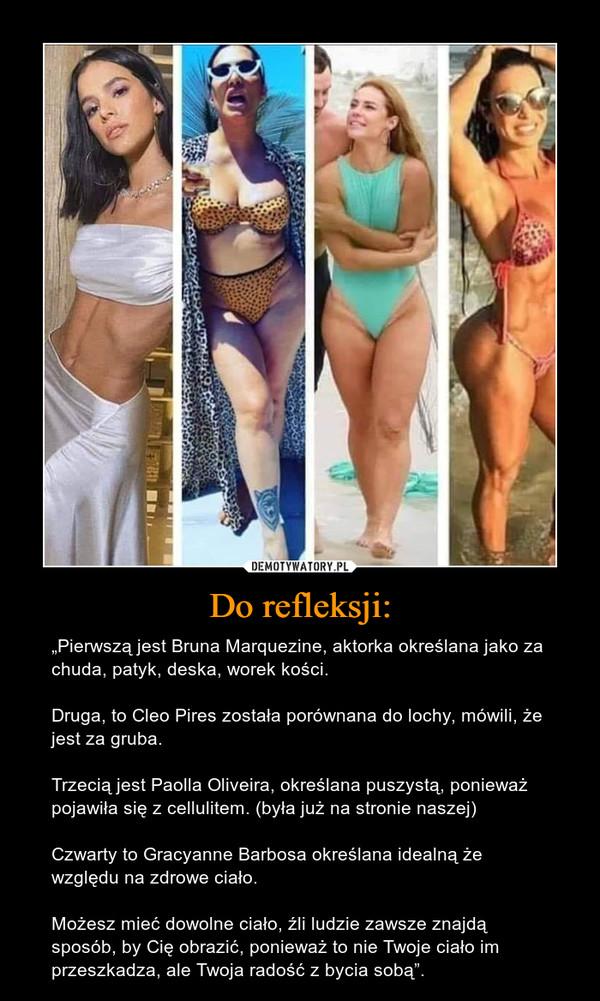 """Do refleksji: – """"Pierwszą jest Bruna Marquezine, aktorka określana jako za chuda, patyk, deska, worek kości.Druga, to Cleo Pires została porównana do lochy, mówili, że jest za gruba.Trzecią jest Paolla Oliveira, określana puszystą, ponieważ pojawiła się z cellulitem. (była już na stronie naszej)Czwarty to Gracyanne Barbosa określana idealną że względu na zdrowe ciało.Możesz mieć dowolne ciało, źli ludzie zawsze znajdą sposób, by Cię obrazić, ponieważ to nie Twoje ciało im przeszkadza, ale Twoja radość z bycia sobą""""."""