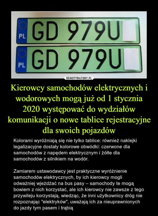 """Kierowcy samochodów elektrycznych i wodorowych mogą już od 1 stycznia 2020 występować do wydziałów komunikacji o nowe tablice rejestracyjne dla swoich pojazdów – Kolorami wyróżniają się nie tylko tablice: również naklejki legalizacyjne dostały kolorowe obwódki: czerwone dla samochodów z napędem elektrycznym i żółte dla samochodów z silnikiem na wodór.Zamiarem ustawodawcy jest praktyczne wyróżnienie samochodów elektrycznych, by ich kierowcy mogli odważniej wjeżdżać na bus pasy – samochody te mogą bowiem z nich korzystać, ale ich kierowcy nie zawsze z tego przywileju korzystają, wiedząc, że inni użytkownicy dróg nie rozpoznając """"elektryków"""", uważają ich za nieuprawnionych do jazdy tym pasem i trąbią"""
