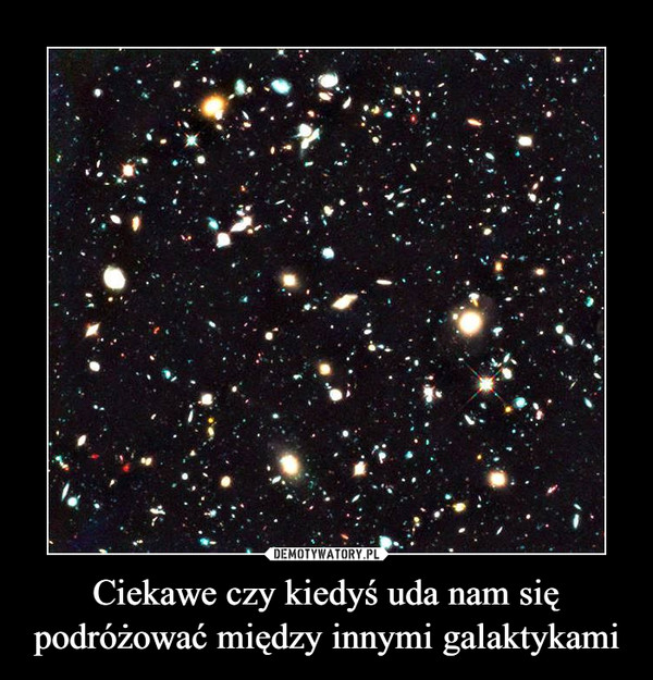 Ciekawe czy kiedyś uda nam się podróżować między innymi galaktykami