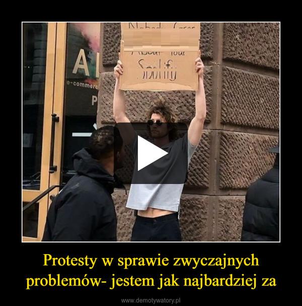 Protesty w sprawie zwyczajnych problemów- jestem jak najbardziej za –