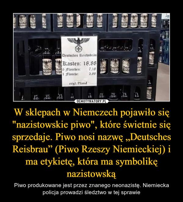 """W sklepach w Niemczech pojawiło się """"nazistowskie piwo"""", które świetnie się sprzedaje. Piwo nosi nazwę """"Deutsches Reisbrau"""" (Piwo Rzeszy Niemieckiej) i ma etykietę, która ma symbolikę nazistowską – Piwo produkowane jest przez znanego neonazistę. Niemiecka policja prowadzi śledztwo w tej sprawie"""