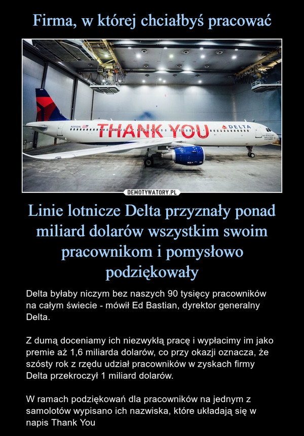 Linie lotnicze Delta przyznały ponad miliard dolarów wszystkim swoim pracownikom i pomysłowo podziękowały – Delta byłaby niczym bez naszych 90 tysięcy pracowników na całym świecie - mówił Ed Bastian, dyrektor generalny Delta.Z dumą doceniamy ich niezwykłą pracę i wypłacimy im jako premie aż 1,6 miliarda dolarów, co przy okazji oznacza, że szósty rok z rzędu udział pracowników w zyskach firmy Delta przekroczył 1 miliard dolarów.W ramach podziękowań dla pracowników na jednym z samolotów wypisano ich nazwiska, które układają się w napis Thank You