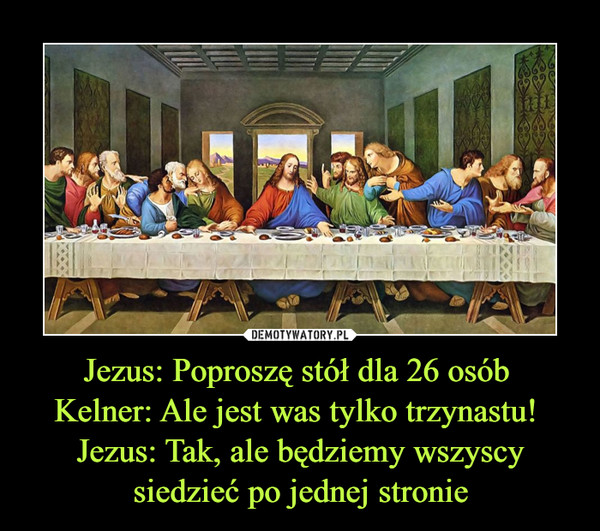 Jezus: Poproszę stół dla 26 osób Kelner: Ale jest was tylko trzynastu! Jezus: Tak, ale będziemy wszyscy siedzieć po jednej stronie –