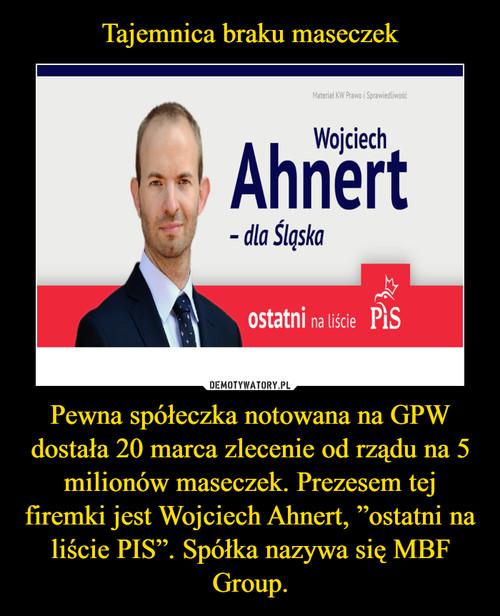 """Tajemnica braku maseczek Pewna spółeczka notowana na GPW dostała 20 marca zlecenie od rządu na 5 milionów maseczek. Prezesem tej firemki jest Wojciech Ahnert, """"ostatni na liście PIS"""". Spółka nazywa się MBF Group."""